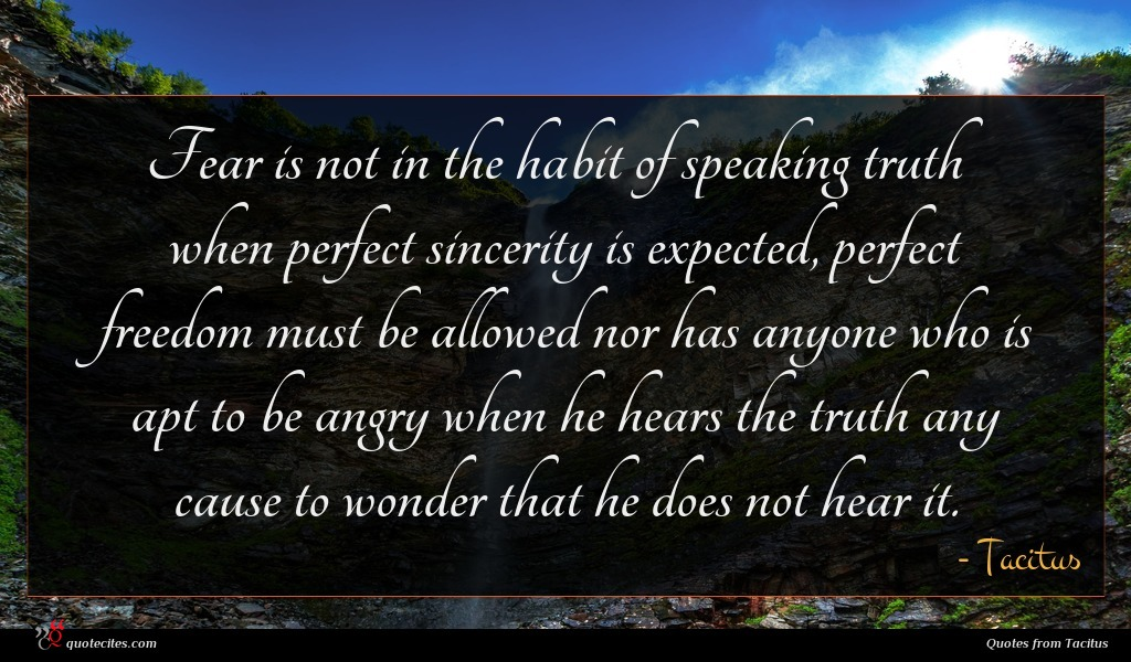 Fear is not in the habit of speaking truth when perfect sincerity is expected, perfect freedom must be allowed nor has anyone who is apt to be angry when he hears the truth any cause to wonder that he does not hear it.