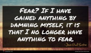 Jean-Paul Sartre quote : Fear If I have ...