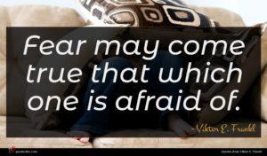 Viktor E. Frankl quote : Fear may come true ...