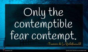 Francois de La Rochefoucauld quote : Only the contemptible fear ...