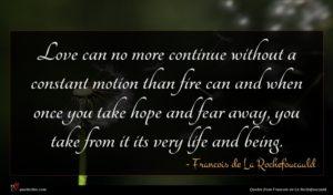 Francois de La Rochefoucauld quote : Love can no more ...