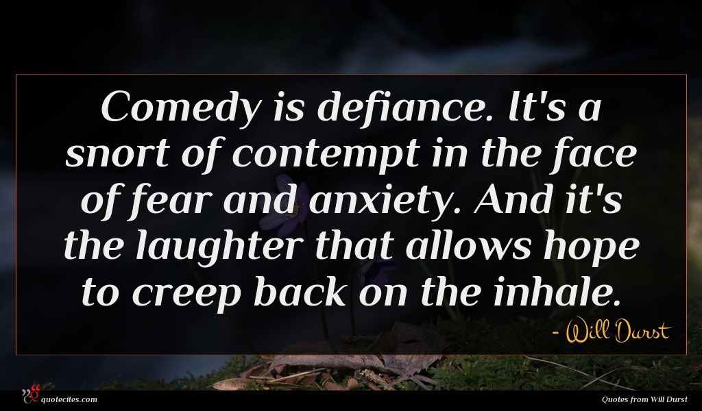 Comedy is defiance. It's a snort of contempt in the face of fear and anxiety. And it's the laughter that allows hope to creep back on the inhale.