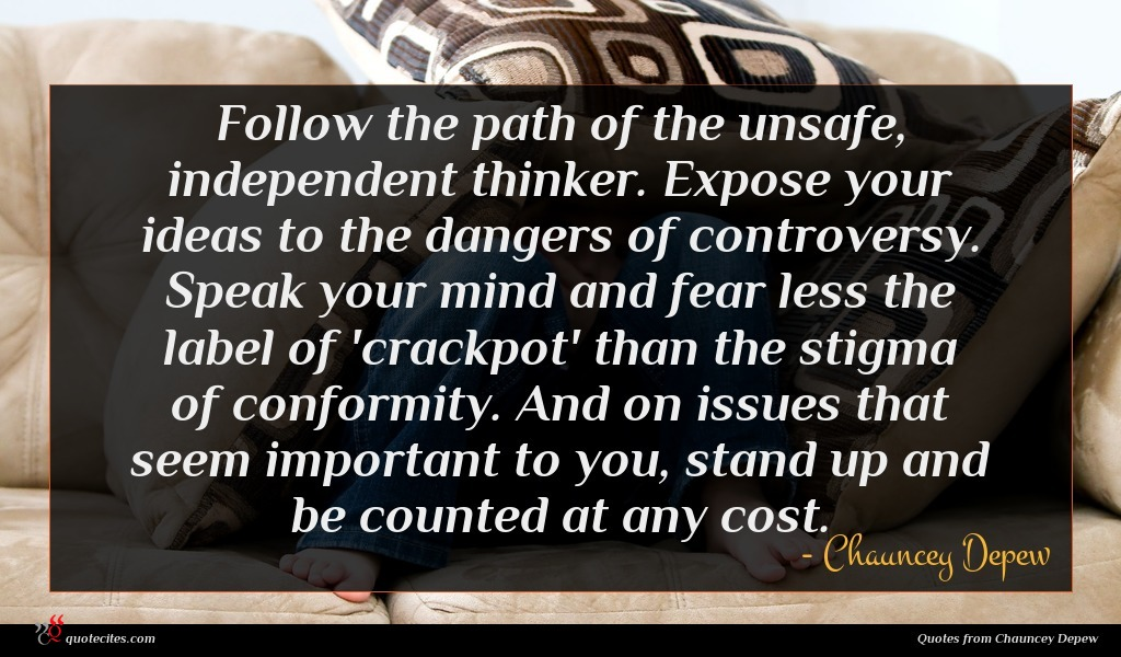 Follow the path of the unsafe, independent thinker. Expose your ideas to the dangers of controversy. Speak your mind and fear less the label of 'crackpot' than the stigma of conformity. And on issues that seem important to you, stand up and be counted at any cost.