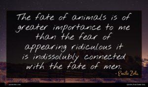 Emile Zola quote : The fate of animals ...