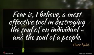 Anwar Sadat quote : Fear is I believe ...