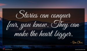 Ben Okri quote : Stories can conquer fear ...