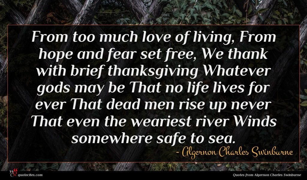 From too much love of living, From hope and fear set free, We thank with brief thanksgiving Whatever gods may be That no life lives for ever That dead men rise up never That even the weariest river Winds somewhere safe to sea.