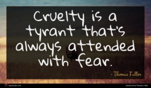 Thomas Fuller quote : Cruelty is a tyrant ...