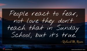 Richard M. Nixon quote : People react to fear ...