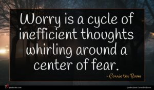 Corrie ten Boom quote : Worry is a cycle ...
