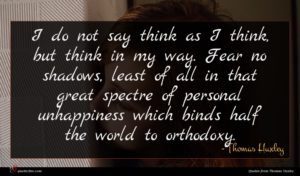 Thomas Huxley quote : I do not say ...