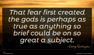 George Santayana quote : That fear first created ...
