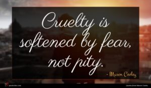 Mason Cooley quote : Cruelty is softened by ...
