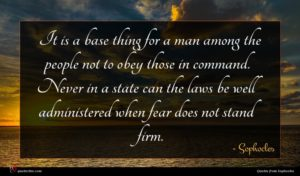 Sophocles quote : It is a base ...