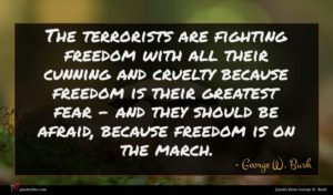 George W. Bush quote : The terrorists are fighting ...