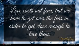 Dorothy Day quote : Love casts out fear ...