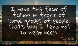 Taylor Swift quote : I have this fear ...