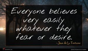 Jean de La Fontaine quote : Everyone believes very easily ...