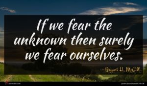 Bryant H. McGill quote : If we fear the ...