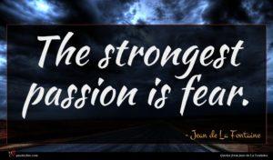 Jean de La Fontaine quote : The strongest passion is ...