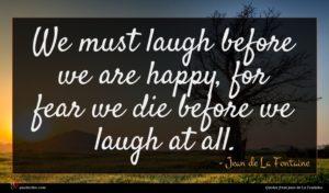 Jean de La Fontaine quote : We must laugh before ...