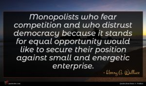 Henry A. Wallace quote : Monopolists who fear competition ...
