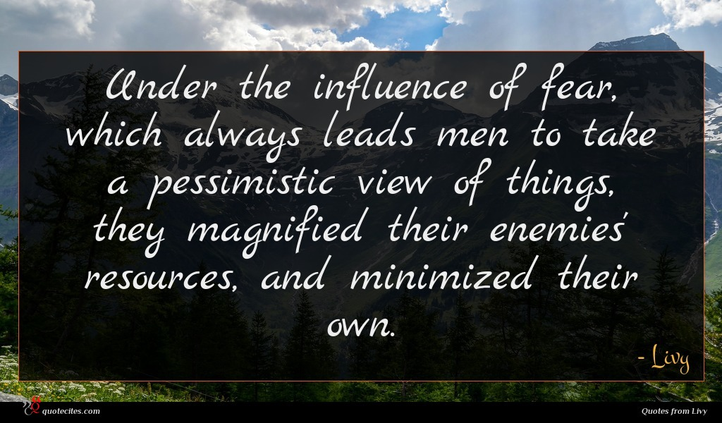Under the influence of fear, which always leads men to take a pessimistic view of things, they magnified their enemies' resources, and minimized their own.
