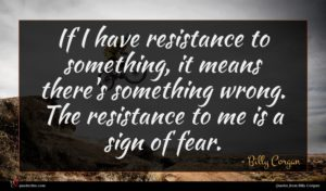 Billy Corgan quote : If I have resistance ...