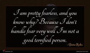Stevie Nicks quote : I am pretty fearless ...
