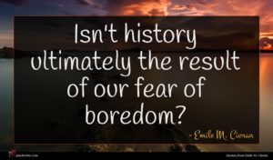 Emile M. Cioran quote : Isn't history ultimately the ...