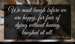 Jean de la Bruyere quote : We must laugh before ...