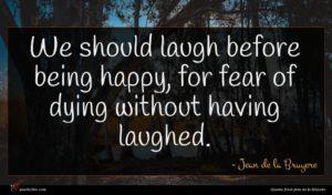 Jean de la Bruyere quote : We should laugh before ...