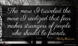 Shirley MacLaine quote : The more I traveled ...