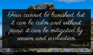 Vannevar Bush quote : Fear cannot be banished ...