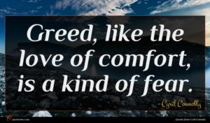 Cyril Connolly quote : Greed like the love ...