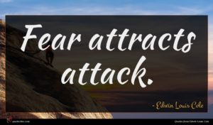 Edwin Louis Cole quote : Fear attracts attack ...