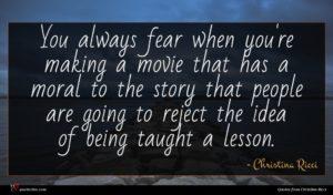 Christina Ricci quote : You always fear when ...