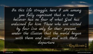 King Hussein I quote : In this life struggle ...