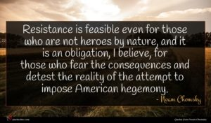 Noam Chomsky quote : Resistance is feasible even ...