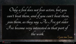 Lars von Trier quote : Only a fool does ...