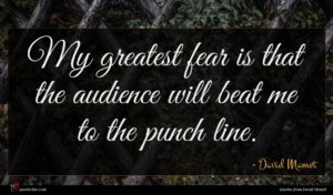 David Mamet quote : My greatest fear is ...