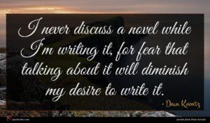 Dean Koontz quote : I never discuss a ...