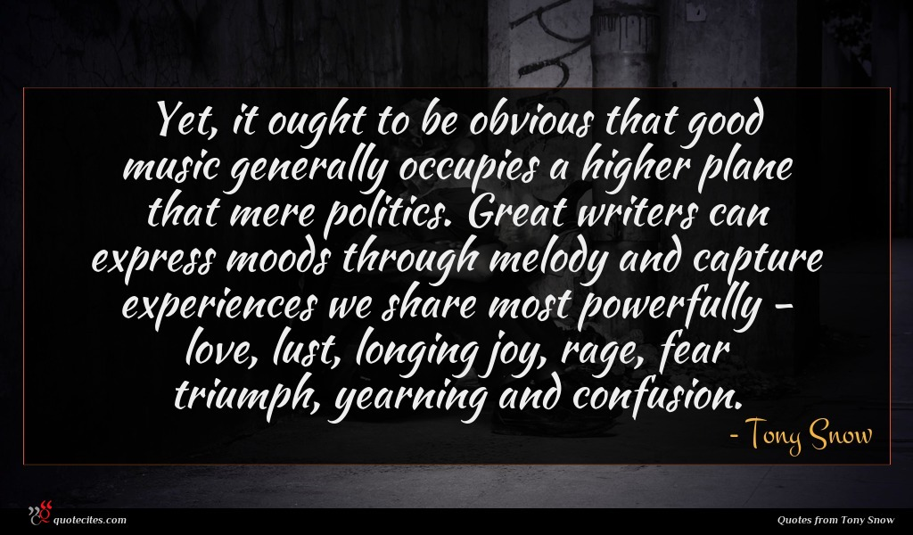 Yet, it ought to be obvious that good music generally occupies a higher plane that mere politics. Great writers can express moods through melody and capture experiences we share most powerfully - love, lust, longing joy, rage, fear triumph, yearning and confusion.