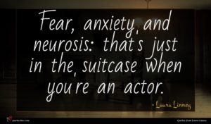 Laura Linney quote : Fear anxiety and neurosis ...