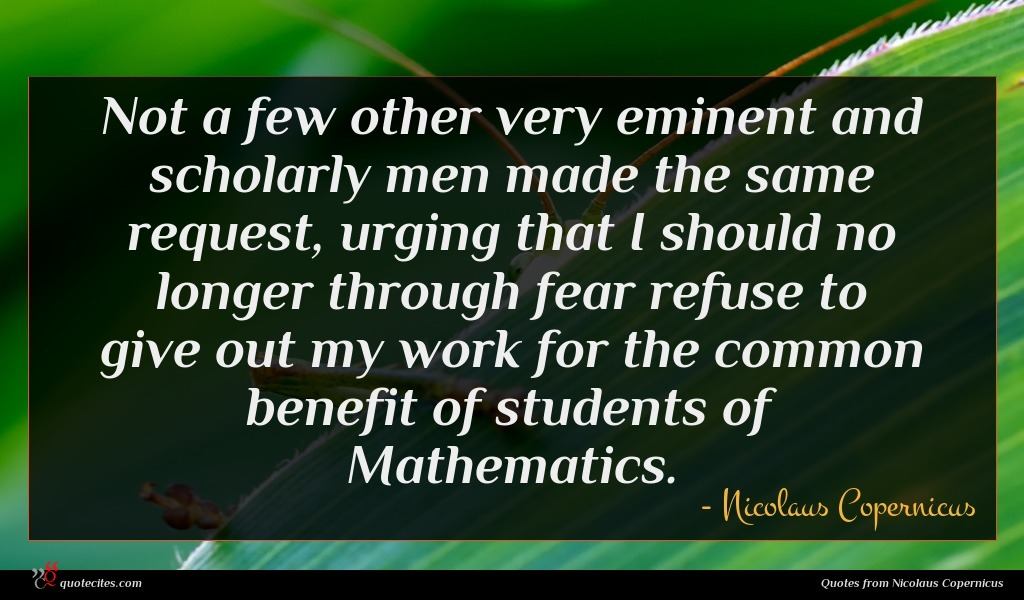 Not a few other very eminent and scholarly men made the same request, urging that I should no longer through fear refuse to give out my work for the common benefit of students of Mathematics.