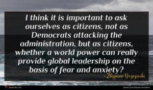 Zbigniew Brzezinski quote : I think it is ...
