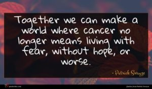 Patrick Swayze quote : Together we can make ...