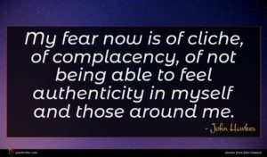 John Hawkes quote : My fear now is ...