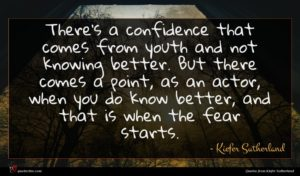 Kiefer Sutherland quote : There's a confidence that ...
