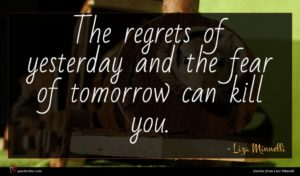 Liza Minnelli quote : The regrets of yesterday ...